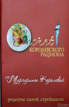"""Маргарита Королева """"Secret Королевского рациона от Маргариты Королевой. Рецепты сытой стройности"""""""