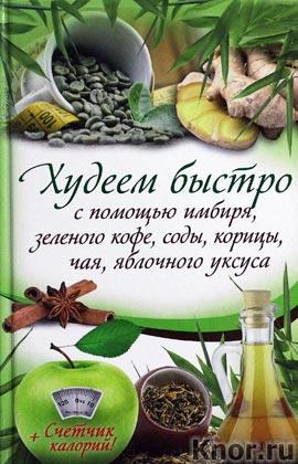 """О. Кузьмина """"Худеем быстро с помощью имбиря, зеленого кофе, соды, корицы, чая, яблочного уксуса"""""""