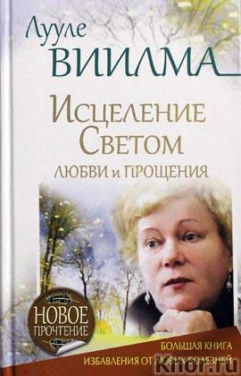 """Лууле Виилма """"Исцеление Светом Любви и Прощения. Большая книга избавления от болезней"""""""