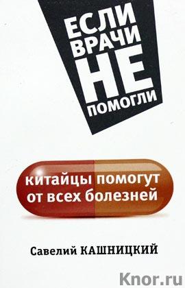 """Савелий Кашницкий """"Китайцы помогут от всех болезней"""" Серия """"Если врачи не помогли"""""""