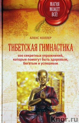 """Алекс Коллер """"Тибетская гимнастика. 100 секретных упражнений, которые помогут быть здоровым, богатым и успешным"""" Серия """"Магия может все!"""""""