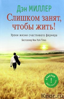 """Дэн Миллер """"Слишком занят, чтобы жить! Уроки жизни счастливого фермера"""" Серия """"Счастье без границ"""""""