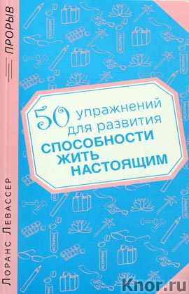 """Лоранс Левассер """"50 упражнений для развития способности жить настоящим"""" Серия """"Психология. Прорыв"""""""