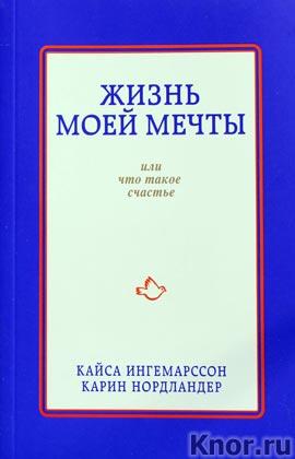 """Кайса Ингемарссон, Карин Нордландер """"Жизнь моей мечты, или что такое счастье"""" Серия """"Психология. Счастливые перемены"""""""