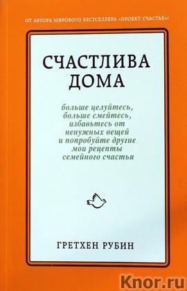 """Гретхен Рубин """"Счастлива дома: больше целуйтесь, больше смейтесь, избавьтесь от ненужных вещей"""" Серия """"Психология. Счастливые перемены"""""""