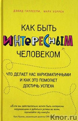 """Дэвид Гиллеспи, Марк Уоррен """"Как быть интересным человеком. Что делает нас харизматичными и как это помогает достичь успеха"""" Серия """"Психология. Теория большого успеха"""""""