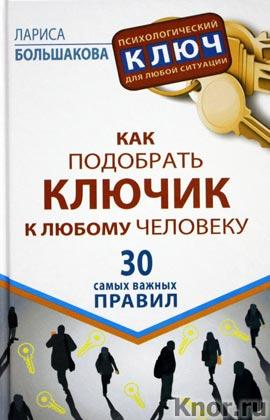 """Лариса Большакова """"Как подобрать ключик к любому человеку. 30 самых важных правил"""" Серия """"Психологический ключ для любой ситуации"""""""