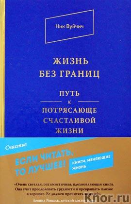 """Ник Вуйчич """"Жизнь без границ. Путь к потрясающе счастливой жизни"""" Серия """"Книги, меняющие жизнь"""""""