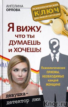 """Ангелина Орлова """"Я вижу, что ты думаешь и хочешь! Психологические приемы, необходимые каждой женщине"""" Серия """"Психологический ключ для любой ситуации"""""""