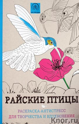 """Райские птицы. Раскраска-антистресс для творчества и вдохновения. Серия """"Арт-терапия. Раскраски-антистресс"""""""
