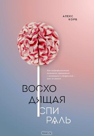 """Алекс Корб """"Восходящая спираль. Как нейрофизиология помогает справиться с негативом и депрессией - шаг за шагом"""""""