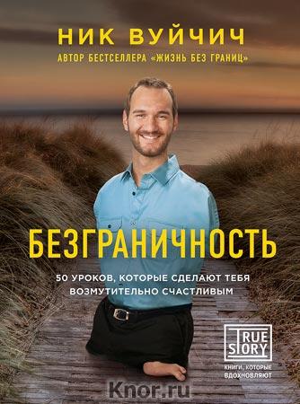 """Ник Вуйчич """"Безграничность. 50 уроков, которые сделают тебя возмутительно счастливым"""" Серия """"Проект TRUESTORY. Книги, которые вдохновляют"""""""