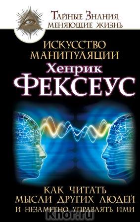 """Хенрик Фексеус """"Искусство манипуляции. Как читать мысли других людей и незаметно управлять ими"""" Серия """"Тайные знания, меняющие жизнь"""""""