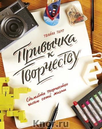 """Твайла Тарп """"Привычка к творчеству. Сделайте творчество частью своей жизни"""" Серия """"Творчество"""""""