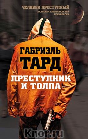 """Габриэль Тард """"Преступник и толпа"""" Серия """"Человек преступный. Классика криминальной психологии"""""""