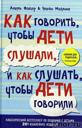 """Адель Фабер, Элейн Мазлиш """"Как говорить, чтобы дети слушали, и как слушать, чтобы дети говорили"""" Серия """"Психология"""""""