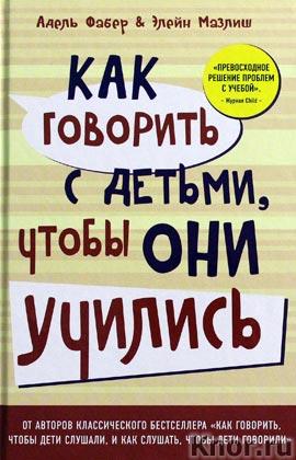 """Адель Фабер, Элейн Мазлиш """"Как говорить с детьми, чтобы они учились"""" Серия """"Психология"""""""