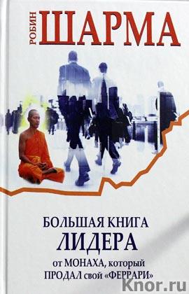 """Робин Шарма """"Большая книга лидера от монаха, который продал свой """"Феррари"""" Серия """"Знание, меняющее мир"""""""