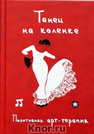 """Составитель И.А. Монахова """"Позитивная арт-терапия. Танец на коленке"""""""