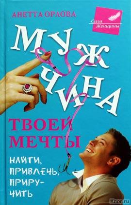 """Анетта Орлова """"Мужчина твоей мечты. Найти, привлечь, приручить"""" Серия """"Сила женщины"""""""