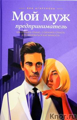 """Яна Агарунова """"Мой муж - предприниматель. Как создать семью, сохранить страсть и реализоваться как личность"""""""