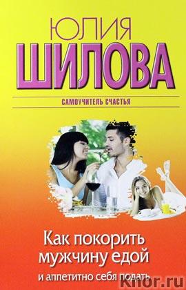 """Юлия Шилова """"Как покорить мужчину едой и аппетитно себя подать"""" Серия """"Женщина, которой смотрят вслед"""" Pocket-book"""