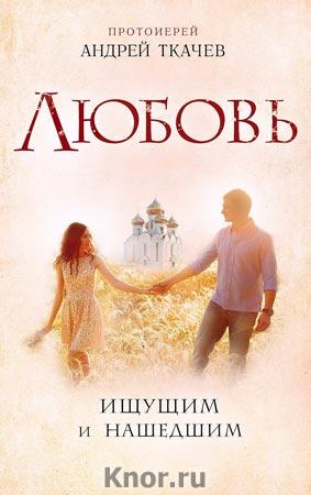 """Протоиерей Андрей Ткачев """"Любовь. Ищущим и нашедшим"""""""