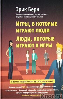 """Эрик Берн """"Игры, в которые играют люди. Люди, которые играют в игры"""" Серия """"Психология влияния"""""""