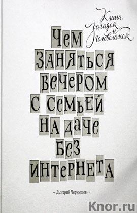 """Дмитрий Чернышев """"Чем заняться вечером с семьей на даче без интернета. Книга загадок и головоломок"""""""
