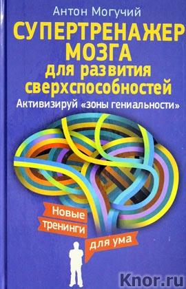 """Антон Могучий """"Супертренажер мозга для развития сверхспособностей. Активизируй """"зоны гениальности"""" Серия """"Книга-тренажер для вашего мозга"""""""