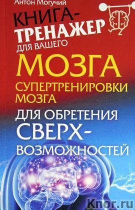 """Антон Могучий """"Супертренировки мозга для обретения сверхвозможностей"""" Серия """"Книга-тренажер для вашего мозга"""""""