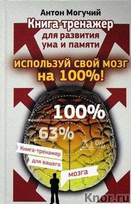 """Антон Могучий """"Используй свой мозг на 100%! Книга-тренажер для развития ума и памяти"""" Серия """"Книга-тренажер для вашего мозга"""""""
