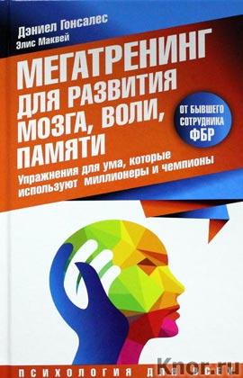 """Дэниел Гонсалес """"Мегатренинг для развития мозга, воли, памяти. Упражнения для ума, которые используют миллионеры и чемпионы"""" Серия """"Психология для всех"""""""