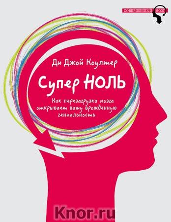 """Ди Джой Коултер """"Супер ноль. Как перезагрузка мозга открывает вашу врожденную гениальность"""" Серия """"Совершенный мозг"""""""
