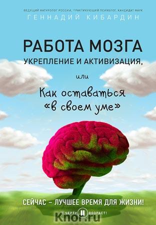 "Геннадий Кибардин ""Работа мозга: укрепление и активизация"" Серия ""К черту возраст!"""