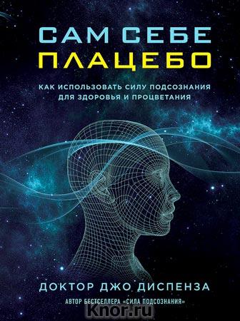 """Джо Диспенза """"Сам себе плацебо. Как использовать силу подсознания для здоровья и процветания"""" Серия """"Сила подсознания"""""""
