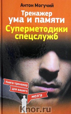 """Антон Могучий """"Тренажер ума и памяти. Суперметодики спецслужб"""" Серия """"Книга-тренажер для вашего мозга"""""""
