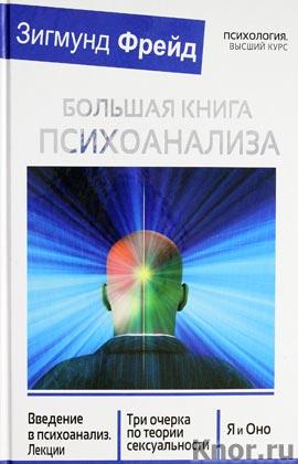 """Зигмунд Фрейд """"БОЛЬШАЯ КНИГА ПСИХОАНАЛИЗА. Введение в психоанализ. Три очерка по теории. сексуальности. Я и Оно"""" Серия """"Психология. Высший курс"""""""