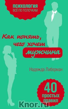 """Надежда Либерман """"Как понять, чего хочет мужчина. 40 простых правил"""" Серия """"Психология. Все по полочкам"""""""