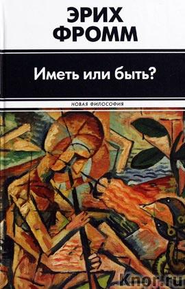 """Эрих Фромм """"Иметь или быть?"""" Серия """"Новая философия"""""""