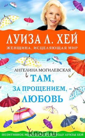 """Ангелина Могилевская """"Там, за прощением - любовь"""" Серия """"Луиза Хей представляет"""""""