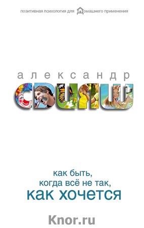 """Александр Свияш """"Как быть, когда все не так, как хочется"""" Серия """"Позитивная психология для домашнего применения"""""""