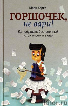 """Марк Херст """"Горшочек, не вари! Как обуздать бесконечный поток писем и задач"""""""