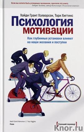 """Хайди Грант Хэлворсон, Тори Хиггинс """"Психология мотивации. Как глубинные установки влияют на наши желания и поступки"""""""