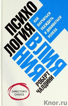 """Роберт Б. Чалдини """"Психология влияния. Как научиться убеждать и добиваться успеха"""" Серия """"Бизнес"""""""