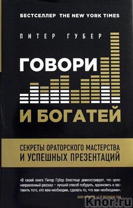 """Питер Губер """"Говори и богатей. Секреты ораторского мастерства и успешных презентаций"""" Серия """"Психология общения"""""""