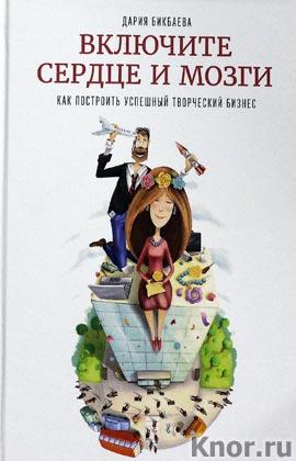 """Дария Бикбаева """"Включите сердце и мозги. Как построить успешный творческий бизнес"""" Серия """"Подарочные книги и комплекты"""""""