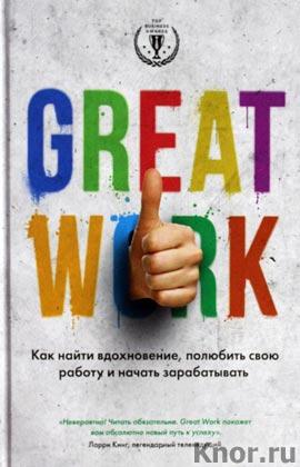 """Д. Стерт """"Great work. Как найти вдохновение, полюбить свою работу и начать зарабатывать"""" Серия """"Top Business Awards"""""""