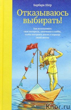 """Барбара Шер """"Отказываюсь выбирать! Как использовать свои интересы, увлечения и хобби, чтобы построить жизнь и карьеру своей мечты"""" Серия """"Творчество"""""""