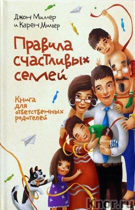 """Джон Миллер, Карен Миллер """"Правила счастливых семей. Книга для ответственных родителей"""""""
